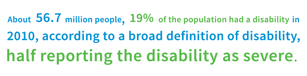 About 56.7 million people, 19% of the population had a disability in 2010, according to a broad definition of disability, half reporting the disability as severe